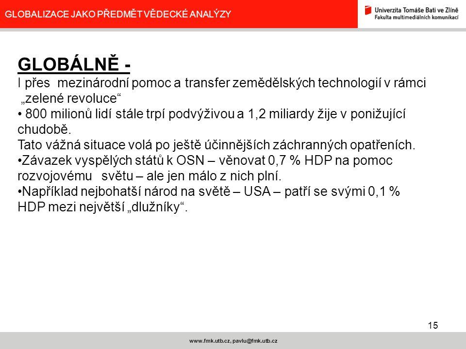 15 www.fmk.utb.cz, pavlu@fmk.utb.cz GLOBALIZACE JAKO PŘEDMĚT VĚDECKÉ ANALÝZY GLOBÁLNĚ - I přes mezinárodní pomoc a transfer zemědělských technologií v