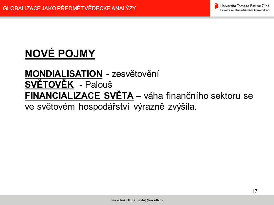 17 www.fmk.utb.cz, pavlu@fmk.utb.cz GLOBALIZACE JAKO PŘEDMĚT VĚDECKÉ ANALÝZY NOVÉ POJMY MONDIALISATION - zesvětovění SVĚTOVĚK - Palouš FINANCIALIZACE