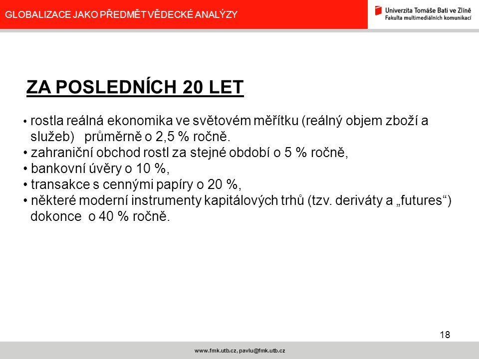 18 www.fmk.utb.cz, pavlu@fmk.utb.cz GLOBALIZACE JAKO PŘEDMĚT VĚDECKÉ ANALÝZY ZA POSLEDNÍCH 20 LET rostla reálná ekonomika ve světovém měřítku (reálný