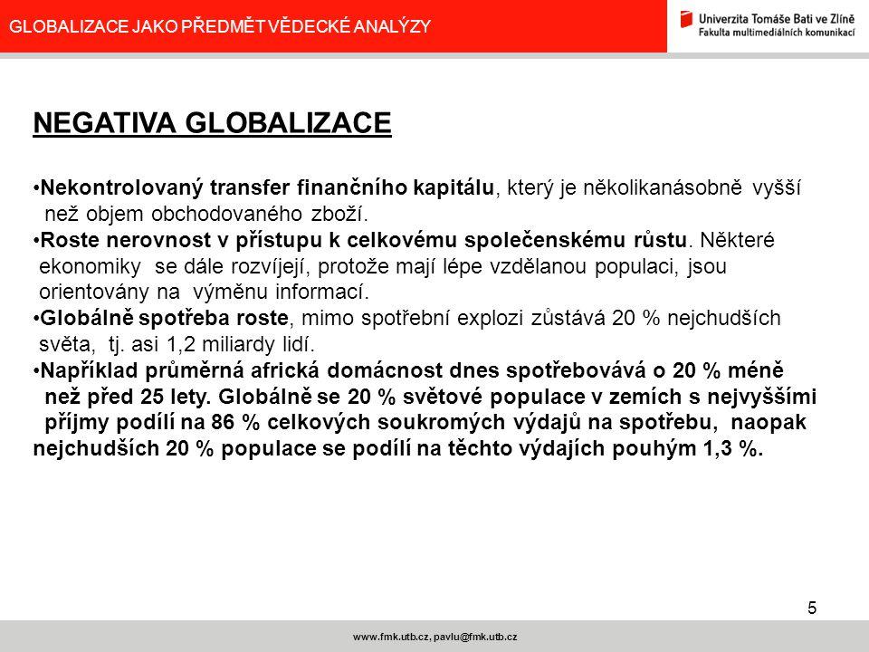 5 www.fmk.utb.cz, pavlu@fmk.utb.cz GLOBALIZACE JAKO PŘEDMĚT VĚDECKÉ ANALÝZY NEGATIVA GLOBALIZACE Nekontrolovaný transfer finančního kapitálu, který je