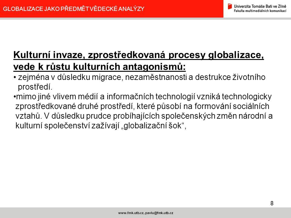 8 www.fmk.utb.cz, pavlu@fmk.utb.cz GLOBALIZACE JAKO PŘEDMĚT VĚDECKÉ ANALÝZY Kulturní invaze, zprostředkovaná procesy globalizace, vede k růstu kulturn