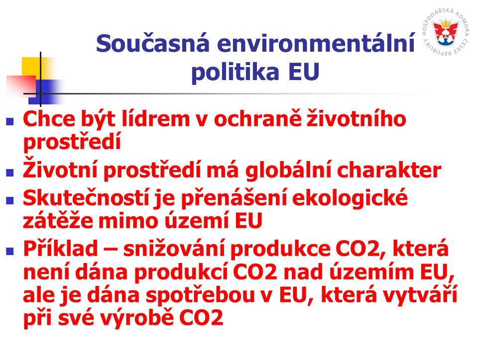 Současná environmentální politika EU Chce být lídrem v ochraně životního prostředí Životní prostředí má globální charakter Skutečností je přenášení ekologické zátěže mimo území EU Příklad – snižování produkce CO2, která není dána produkcí CO2 nad územím EU, ale je dána spotřebou v EU, která vytváří při své výrobě CO2