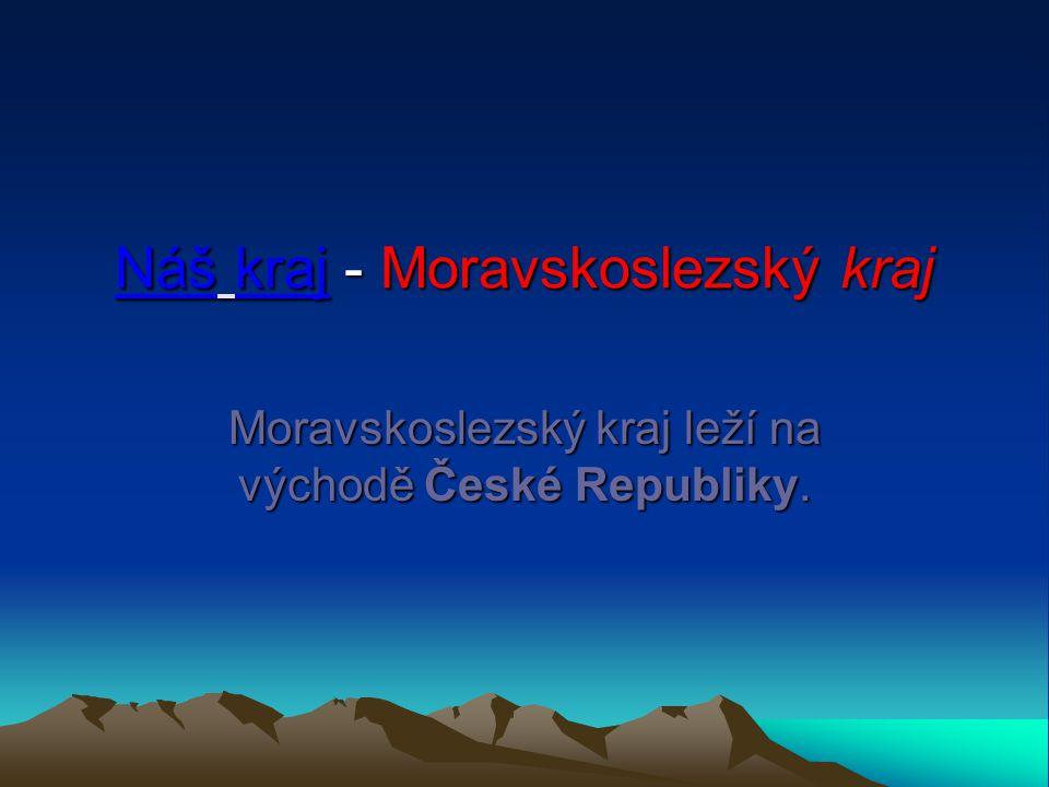 Náš kraj - Moravskoslezský kraj Moravskoslezský kraj leží na východě České Republiky.