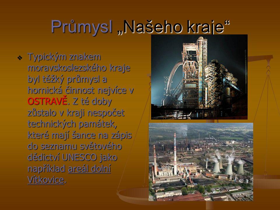 """Průmysl """"Našeho kraje"""" TTTTypickým znakem moravskoslezského kraje byl těžký průmysl a hornická činnost nejvíce v OSTRAVĚ. Z té doby zůstalo v kraj"""