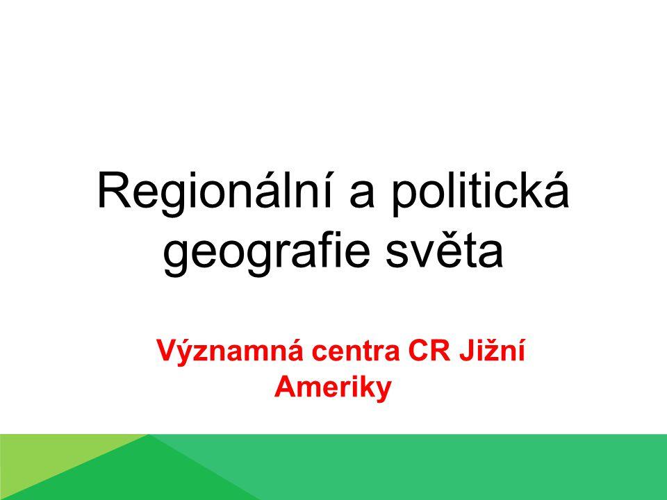 Regionální a politická geografie světa Významná centra CR Jižní Ameriky