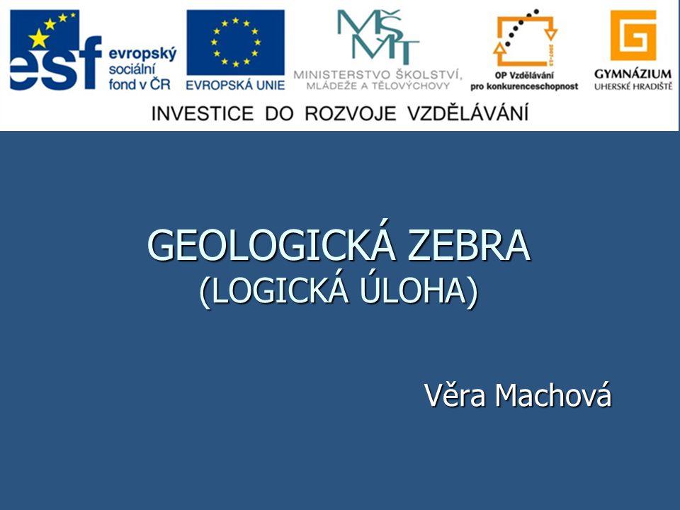 GEOLOGICKÁ ZEBRA (LOGICKÁ ÚLOHA) Věra Machová