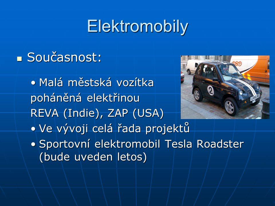 Elektromobily Současnost: Současnost: Malá městská vozítkaMalá městská vozítka poháněná elektřinou REVA (Indie), ZAP (USA) Ve vývoji celá řada projektůVe vývoji celá řada projektů Sportovní elektromobil Tesla Roadster (bude uveden letos)Sportovní elektromobil Tesla Roadster (bude uveden letos)