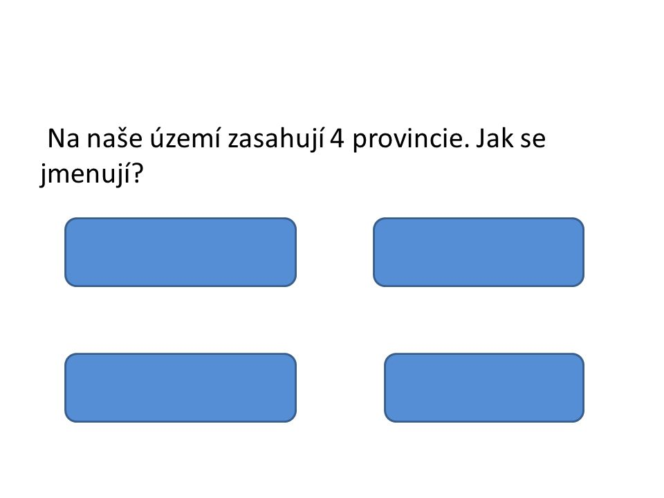 Na naše území zasahují 4 provincie. Jak se jmenují? Vídeňská pánev Středopolské nížiny Česká vysočina Vnější západní Karpaty