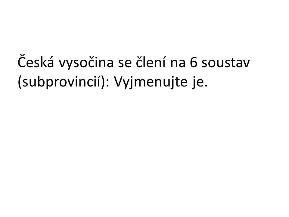 Česká vysočina se člení na 6 soustav (subprovincií): Vyjmenujte je.