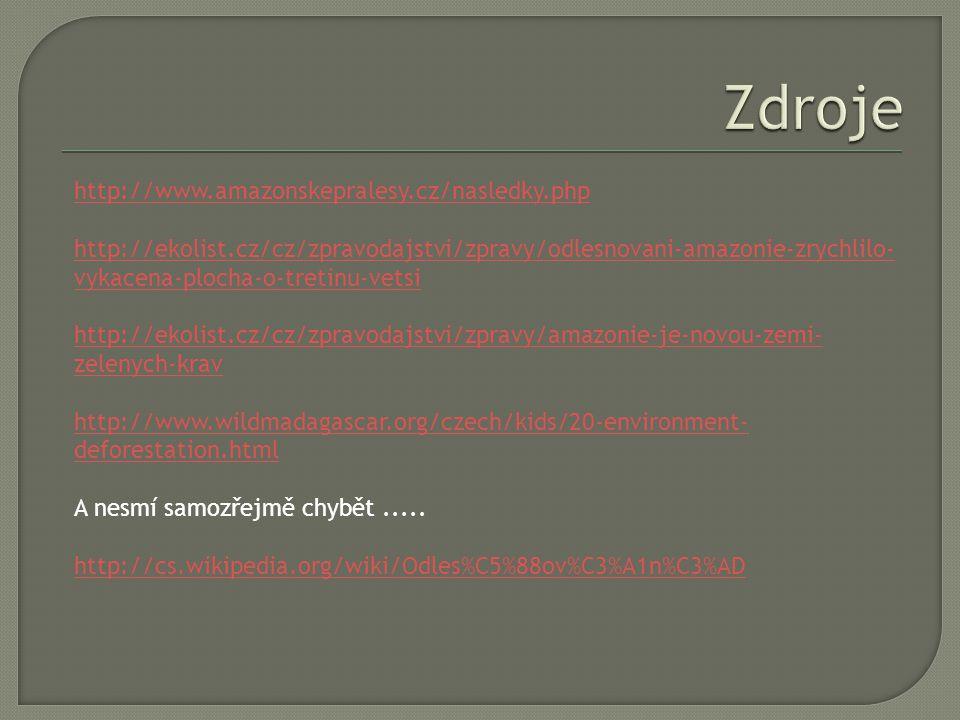 http://www.amazonskepralesy.cz/nasledky.php http://ekolist.cz/cz/zpravodajstvi/zpravy/odlesnovani-amazonie-zrychlilo- vykacena-plocha-o-tretinu-vetsi http://ekolist.cz/cz/zpravodajstvi/zpravy/amazonie-je-novou-zemi- zelenych-krav http://www.wildmadagascar.org/czech/kids/20-environment- deforestation.html A nesmí samozřejmě chybět.....