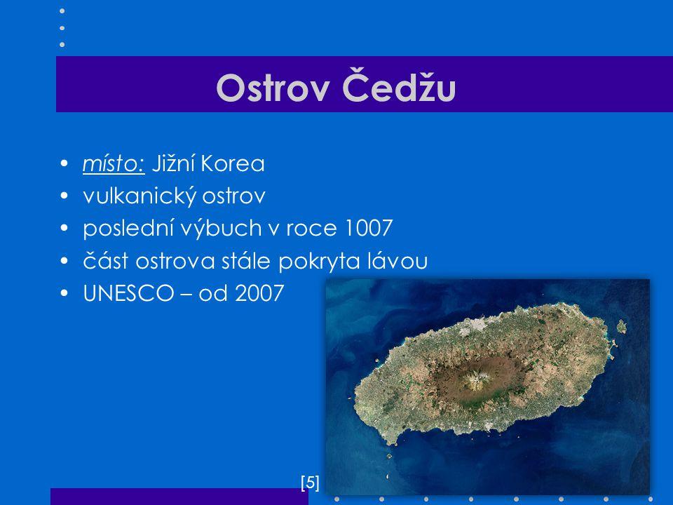 Ostrov Čedžu místo: Jižní Korea vulkanický ostrov poslední výbuch v roce 1007 část ostrova stále pokryta lávou UNESCO – od 2007 [5][5]