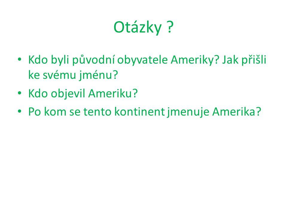 Otázky ? Kdo byli původní obyvatele Ameriky? Jak přišli ke svému jménu? Kdo objevil Ameriku? Po kom se tento kontinent jmenuje Amerika?