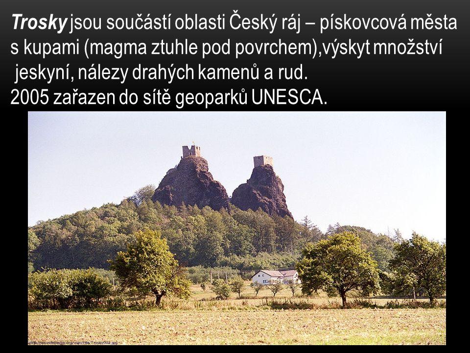 Trosky jsou součástí oblasti Český ráj – pískovcová města s kupami (magma ztuhle pod povrchem),výskyt množství jeskyní, nálezy drahých kamenů a rud.