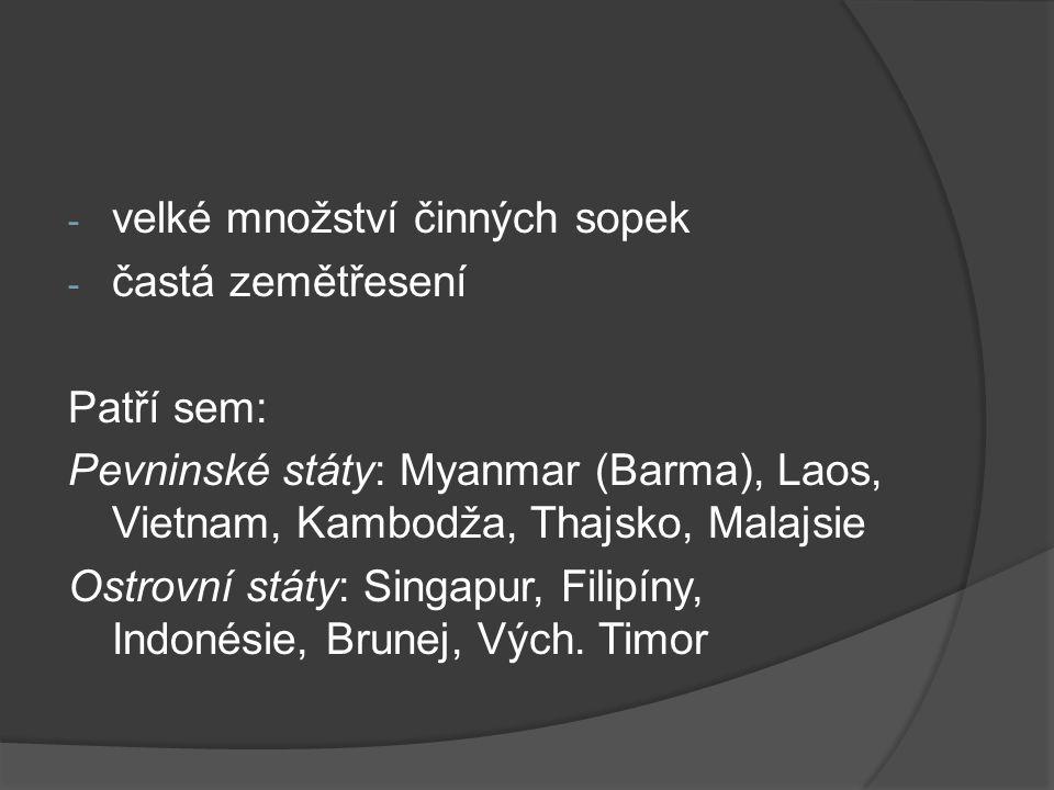 - velké množství činných sopek - častá zemětřesení Patří sem: Pevninské státy: Myanmar (Barma), Laos, Vietnam, Kambodža, Thajsko, Malajsie Ostrovní st