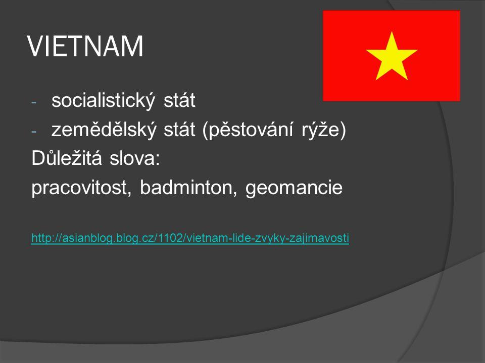 VIETNAM - socialistický stát - zemědělský stát (pěstování rýže) Důležitá slova: pracovitost, badminton, geomancie http://asianblog.blog.cz/1102/vietna