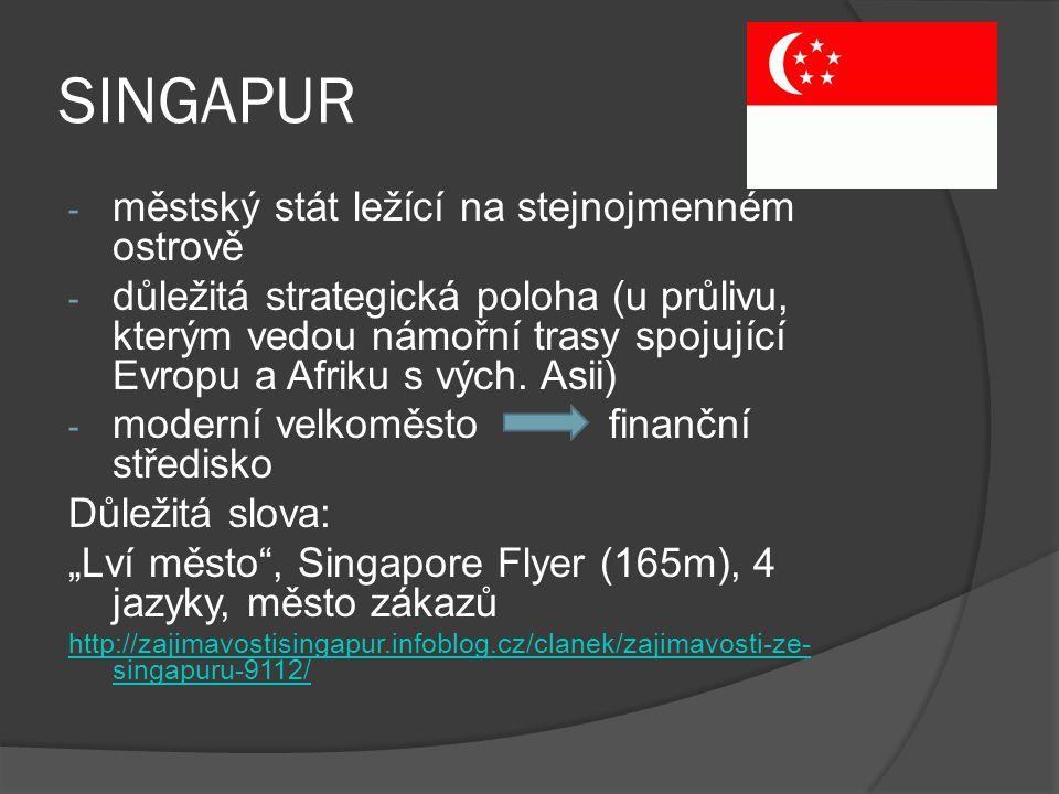 SINGAPUR - městský stát ležící na stejnojmenném ostrově - důležitá strategická poloha (u průlivu, kterým vedou námořní trasy spojující Evropu a Afriku