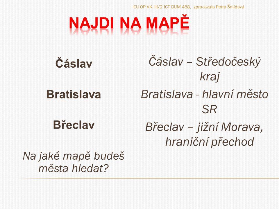 Čáslav Bratislava Břeclav Na jaké mapě budeš města hledat? Čáslav – Středočeský kraj Bratislava - hlavní město SR Břeclav – jižní Morava, hraniční pře