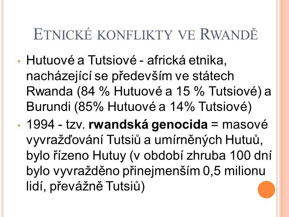 E TNICKÉ KONFLIKTY VE R WANDĚ Hutuové a Tutsiové - africká etnika, nacházející se především ve státech Rwanda (84 % Hutuové a 15 % Tutsiové) a Burundi (85% Hutuové a 14% Tutsiové) 1994 - tzv.