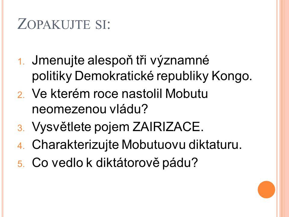 Z OPAKUJTE SI : 1. Jmenujte alespoň tři významné politiky Demokratické republiky Kongo. 2. Ve kterém roce nastolil Mobutu neomezenou vládu? 3. Vysvětl