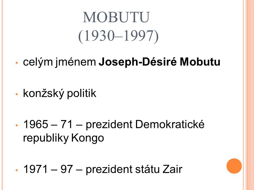 MOBUTU (1930–1997) celým jménem Joseph-Désiré Mobutu konžský politik 1965 – 71 – prezident Demokratické republiky Kongo 1971 – 97 – prezident státu Zair