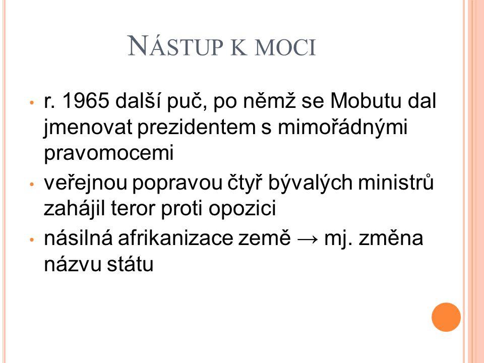 N ÁSTUP K MOCI r. 1965 další puč, po němž se Mobutu dal jmenovat prezidentem s mimořádnými pravomocemi veřejnou popravou čtyř bývalých ministrů zaháji