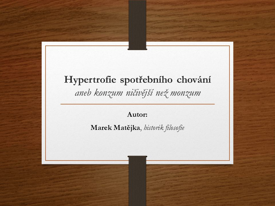 Hypertrofie spotřebního chování aneb konzum ničivější než monzum Autor: Marek Matějka, historik filosofie