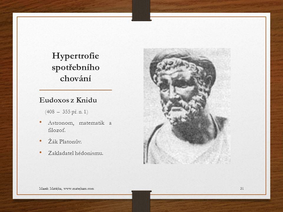 Hypertrofie spotřebního chování Eudoxos z Knidu (408 – 355 př. n. l.) Astronom, matematik a filozof. Žák Platonův. Zakladatel hédonismu. Marek Matějka