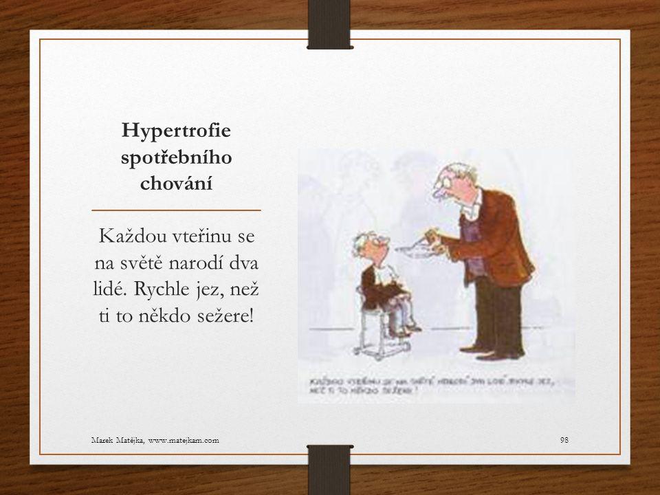 Hypertrofie spotřebního chování Každou vteřinu se na světě narodí dva lidé. Rychle jez, než ti to někdo sežere! Marek Matějka, www.matejkam.com98