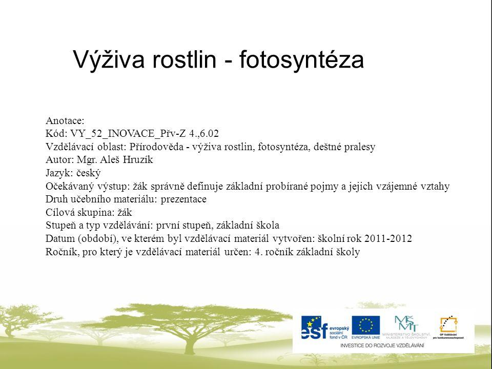 Anotace: Kód: VY_52_INOVACE_Přv-Z 4.,6.02 Vzdělávací oblast: Přírodověda - výživa rostlin, fotosyntéza, deštné pralesy Autor: Mgr. Aleš Hruzík Jazyk: