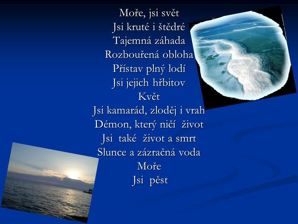 Moře, jsi svět Jsi kruté i štědré Tajemná záhada Rozbouřená obloha Přístav plný lodí Jsi jejich hřbitov Květ Jsi kamarád, zloděj i vrah Démon, který ničí život Jsi také život a smrt Slunce a zázračná voda Moře Jsi pěst Jsi pěst