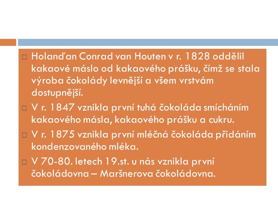  Holanďan Conrad van Houten v r. 1828 oddělil kakaové máslo od kakaového prášku, čímž se stala výroba čokolády levnější a všem vrstvám dostupnější. 