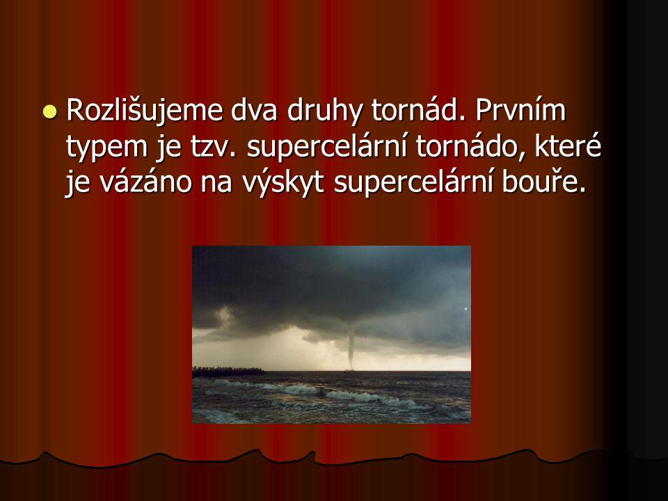 Rozlišujeme dva druhy tornád. Prvním typem je tzv. supercelární tornádo, které je vázáno na výskyt supercelární bouře. Rozlišujeme dva druhy tornád. P