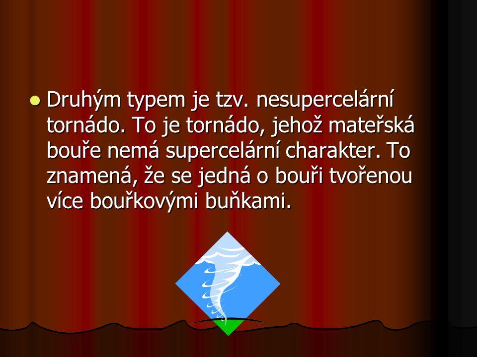 Druhým typem je tzv. nesupercelární tornádo. To je tornádo, jehož mateřská bouře nemá supercelární charakter. To znamená, že se jedná o bouři tvořenou