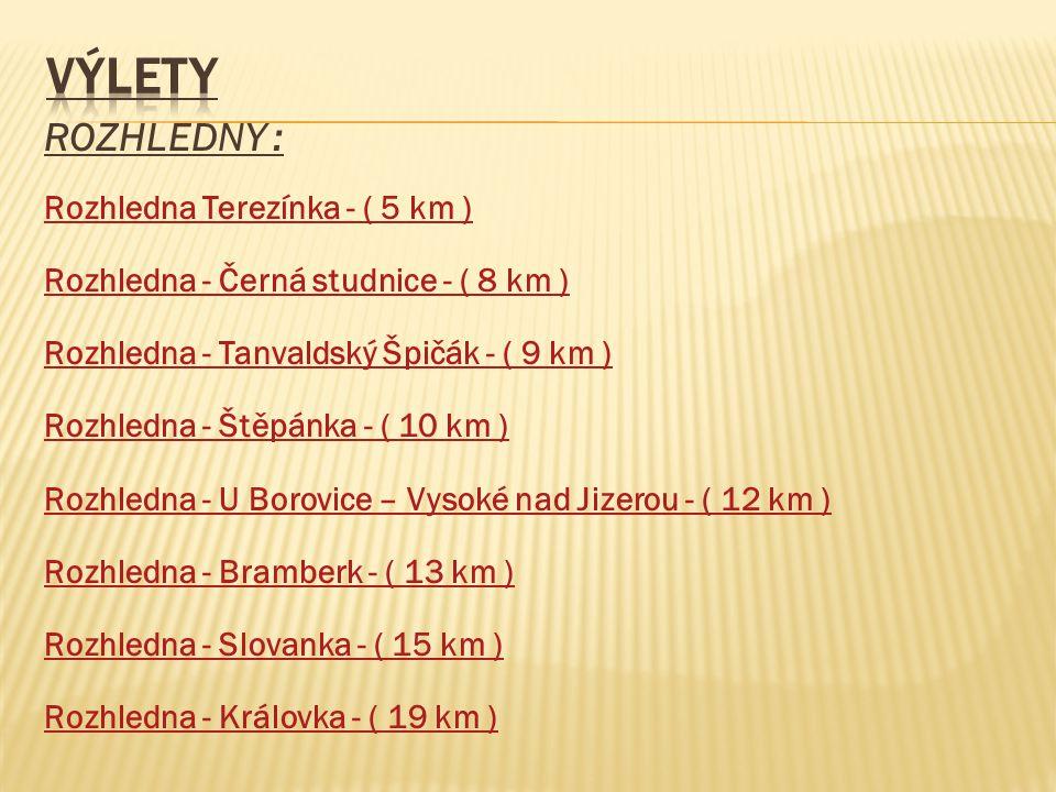 ROZHLEDNY : Rozhledna Terezínka - ( 5 km ) Rozhledna - Černá studnice - ( 8 km ) Rozhledna - Tanvaldský Špičák - ( 9 km ) Rozhledna - Štěpánka - ( 10