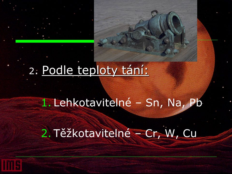 2. Podle teploty tání: 1.Lehkotavitelné – Sn, Na, Pb 2.Těžkotavitelné – Cr, W, Cu