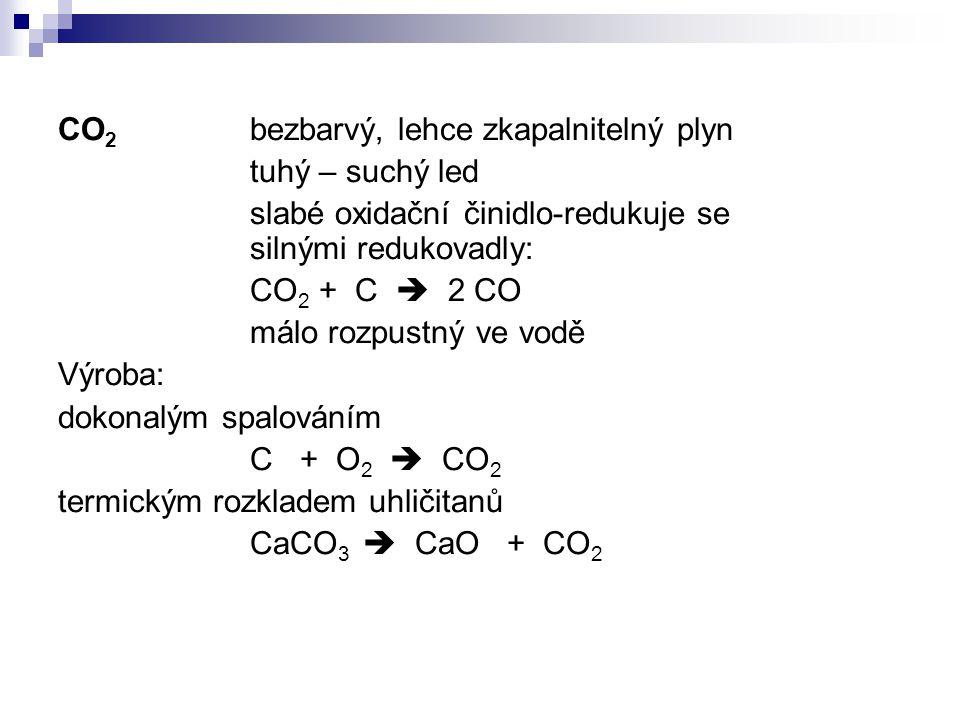 CO 2 bezbarvý, lehce zkapalnitelný plyn tuhý – suchý led slabé oxidační činidlo-redukuje se silnými redukovadly: CO 2 + C  2 CO málo rozpustný ve vod