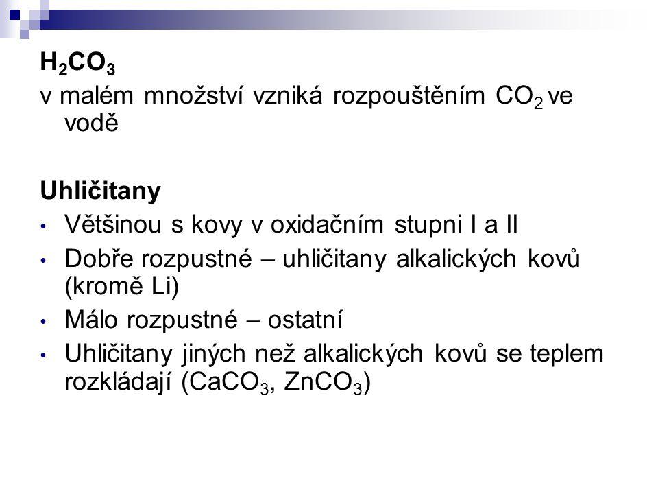 H 2 CO 3 v malém množství vzniká rozpouštěním CO 2 ve vodě Uhličitany Většinou s kovy v oxidačním stupni I a II Dobře rozpustné – uhličitany alkalický