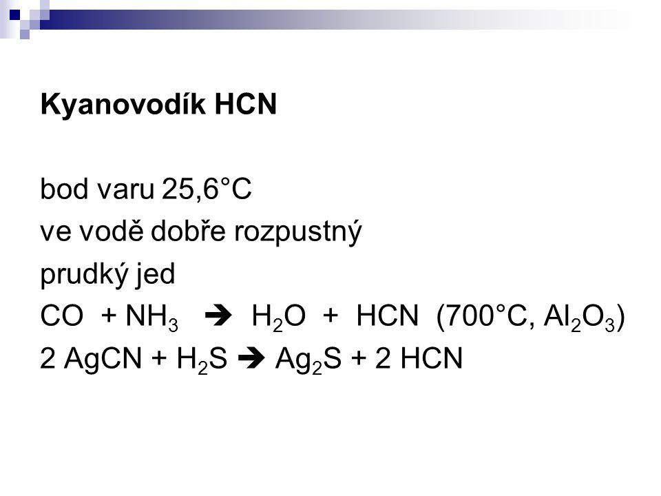 Kyanovodík HCN bod varu 25,6°C ve vodě dobře rozpustný prudký jed CO + NH 3  H 2 O + HCN (700°C, Al 2 O 3 ) 2 AgCN + H 2 S  Ag 2 S + 2 HCN