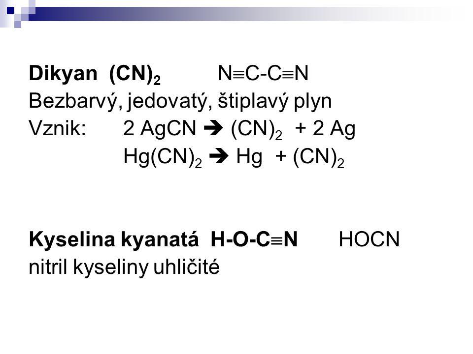 Dikyan (CN) 2 N  C-C  N Bezbarvý, jedovatý, štiplavý plyn Vznik:2 AgCN  (CN) 2 + 2 Ag Hg(CN) 2  Hg + (CN) 2 Kyselina kyanatá H-O-C  N HOCN nitril