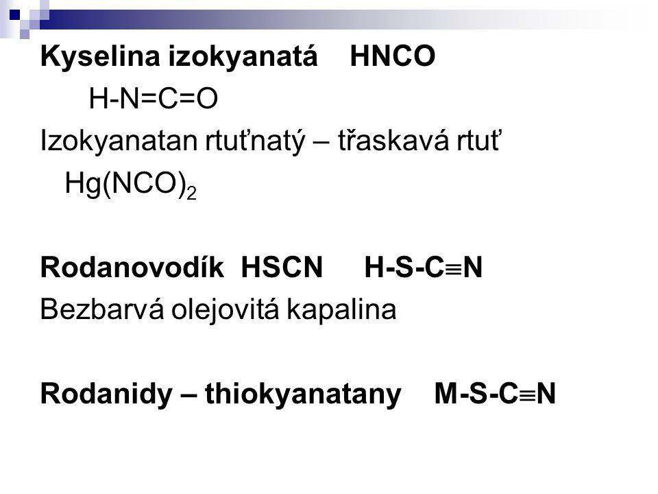 Kyselina izokyanatá HNCO H-N=C=O Izokyanatan rtuťnatý – třaskavá rtuť Hg(NCO) 2 Rodanovodík HSCN H-S-C  N Bezbarvá olejovitá kapalina Rodanidy – thio