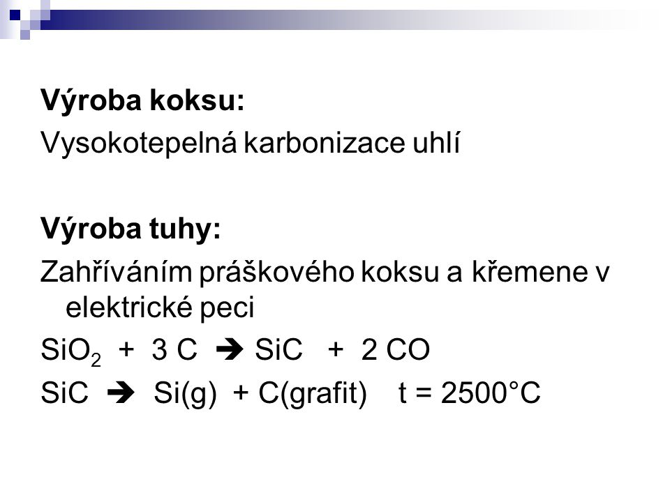 Výroba koksu: Vysokotepelná karbonizace uhlí Výroba tuhy: Zahříváním práškového koksu a křemene v elektrické peci SiO 2 + 3 C  SiC + 2 CO SiC  Si(g)