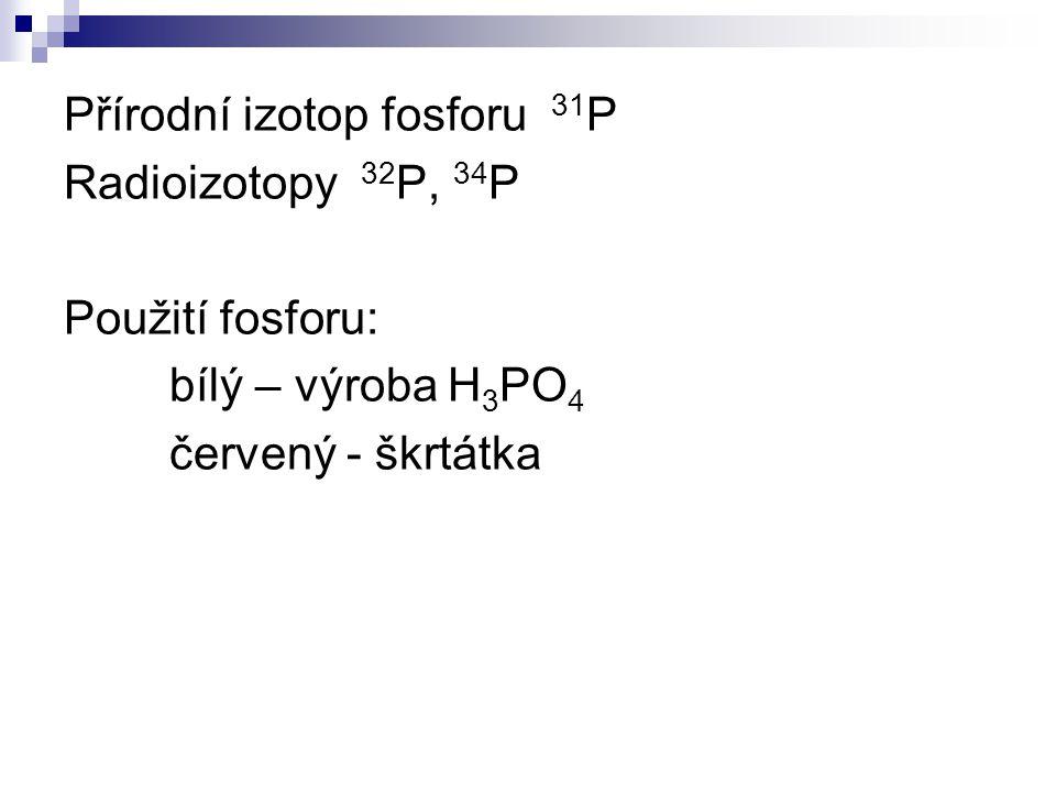 Přírodní izotop fosforu 31 P Radioizotopy 32 P, 34 P Použití fosforu: bílý – výroba H 3 PO 4 červený - škrtátka