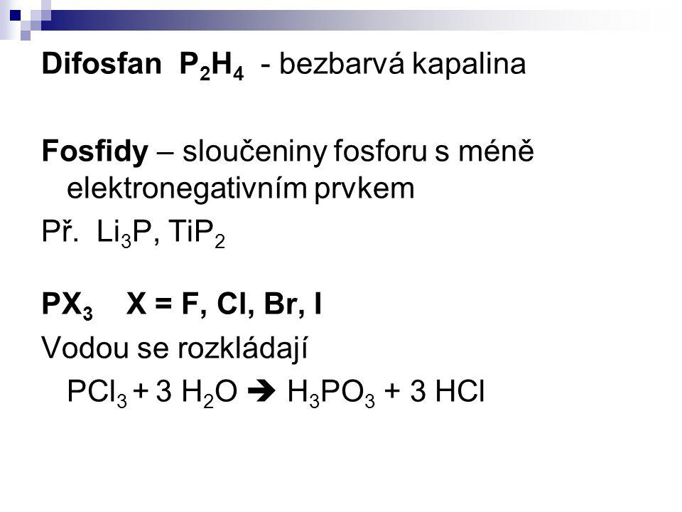 Difosfan P 2 H 4 - bezbarvá kapalina Fosfidy – sloučeniny fosforu s méně elektronegativním prvkem Př. Li 3 P, TiP 2 PX 3 X = F, Cl, Br, I Vodou se roz