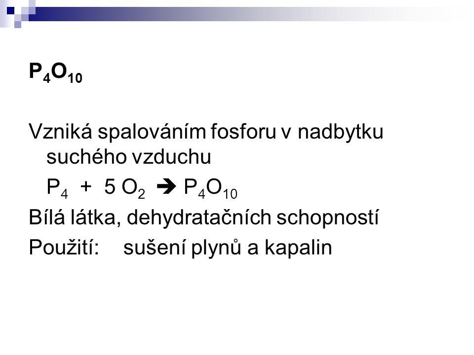 P 4 O 10 Vzniká spalováním fosforu v nadbytku suchého vzduchu P 4 + 5 O 2  P 4 O 10 Bílá látka, dehydratačních schopností Použití:sušení plynů a kapa