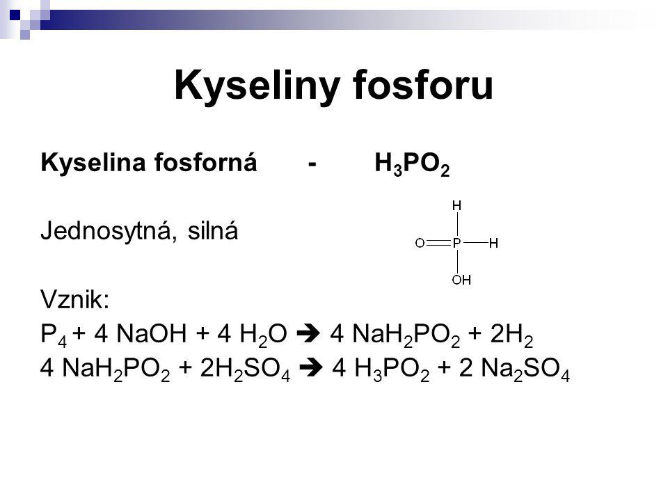 Kyseliny fosforu Kyselina fosforná-H 3 PO 2 Jednosytná, silná Vznik: P 4 + 4 NaOH + 4 H 2 O  4 NaH 2 PO 2 + 2H 2 4 NaH 2 PO 2 + 2H 2 SO 4  4 H 3 PO