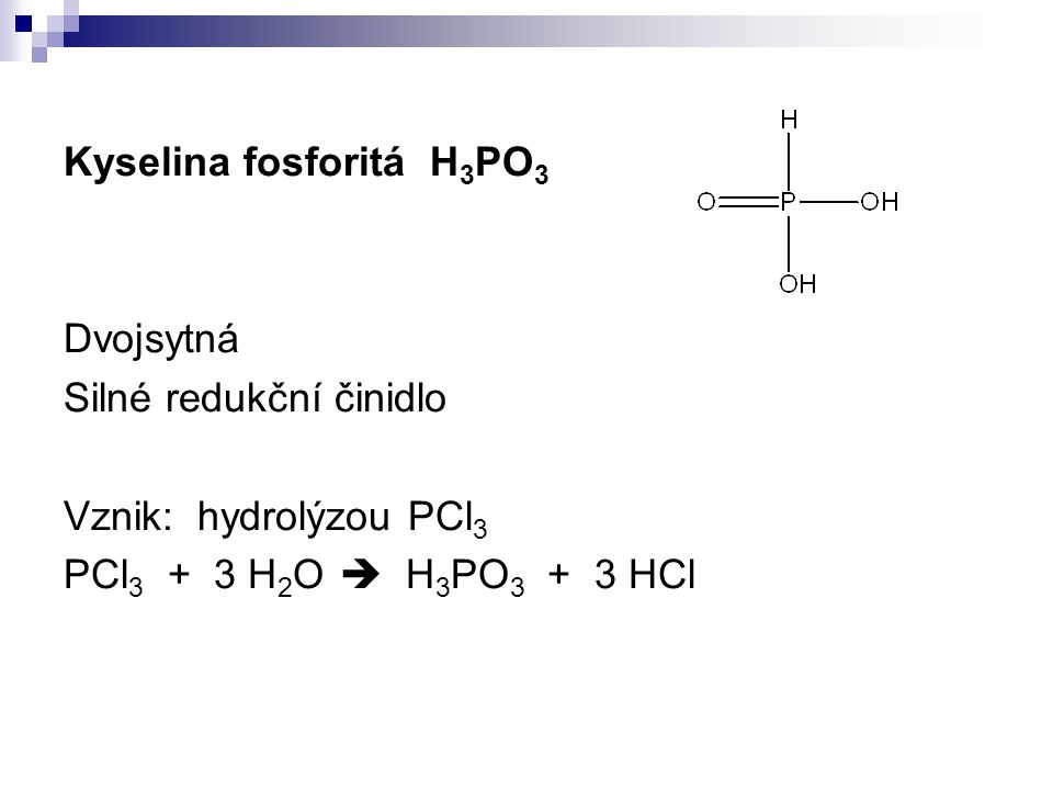 Kyselina fosforitá H 3 PO 3 Dvojsytná Silné redukční činidlo Vznik: hydrolýzou PCl 3 PCl 3 + 3 H 2 O  H 3 PO 3 + 3 HCl