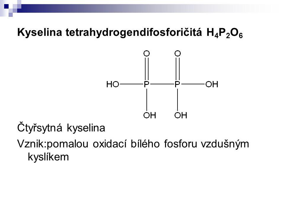 Kyselina tetrahydrogendifosforičitá H 4 P 2 O 6 Čtyřsytná kyselina Vznik:pomalou oxidací bílého fosforu vzdušným kyslíkem