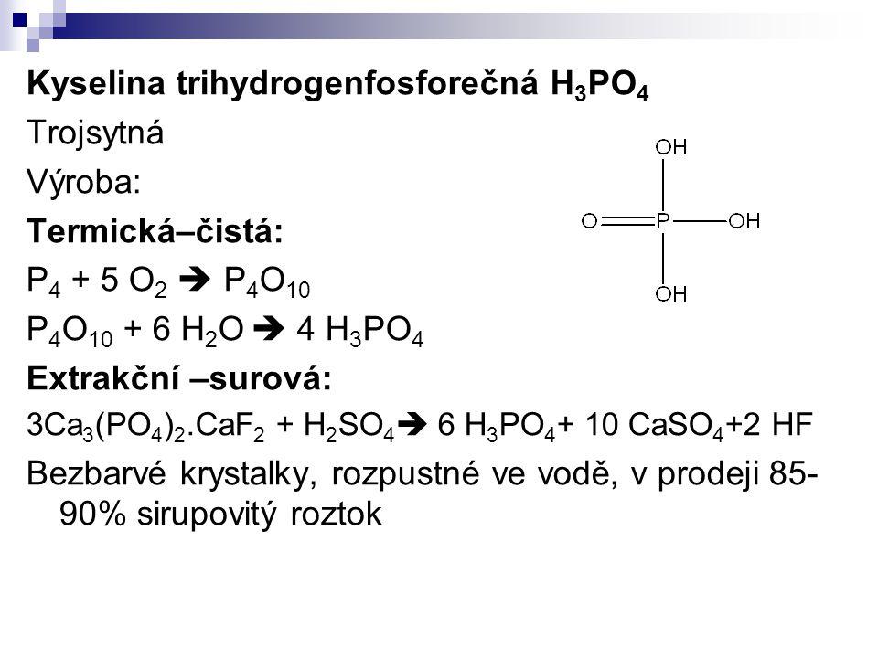 Kyselina trihydrogenfosforečná H 3 PO 4 Trojsytná Výroba: Termická–čistá: P 4 + 5 O 2  P 4 O 10 P 4 O 10 + 6 H 2 O  4 H 3 PO 4 Extrakční –surová: 3C