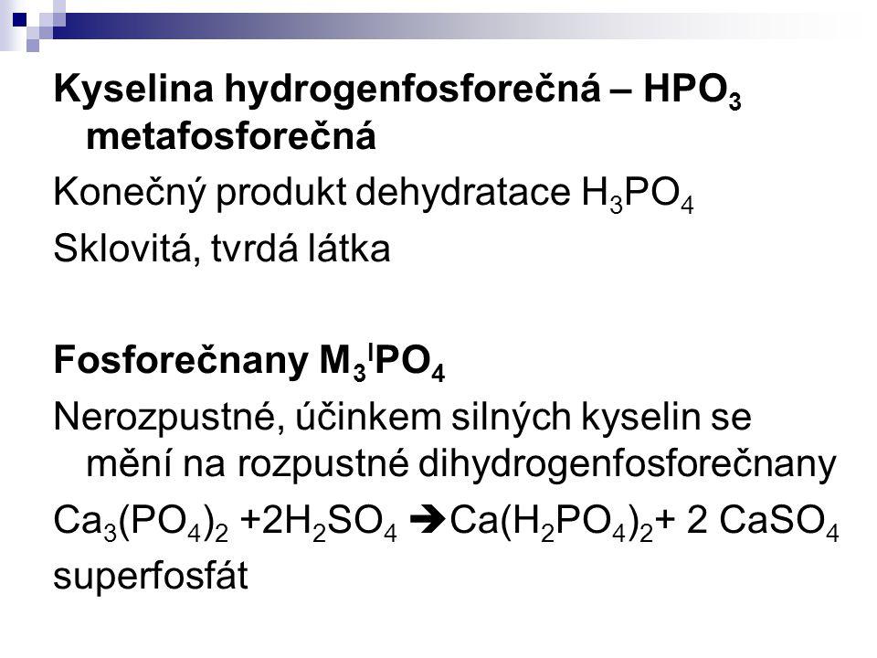 Kyselina hydrogenfosforečná – HPO 3 metafosforečná Konečný produkt dehydratace H 3 PO 4 Sklovitá, tvrdá látka Fosforečnany M 3 I PO 4 Nerozpustné, úči