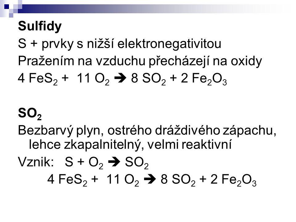 Sulfidy S + prvky s nižší elektronegativitou Pražením na vzduchu přecházejí na oxidy 4 FeS 2 + 11 O 2  8 SO 2 + 2 Fe 2 O 3 SO 2 Bezbarvý plyn, ostréh
